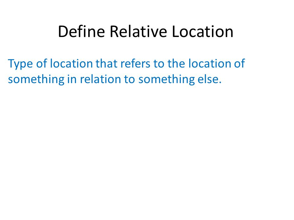 Define Relative Location Type of location that refers to the location of something in relation to something else.