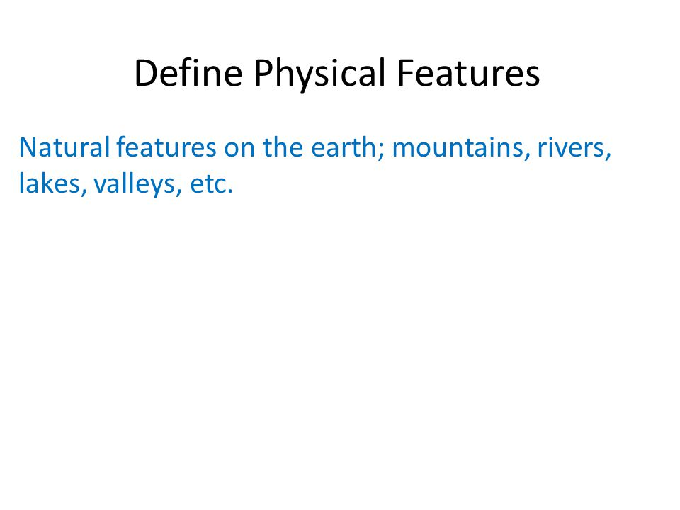 Define Physical Features Natural features on the earth; mountains, rivers, lakes, valleys, etc.