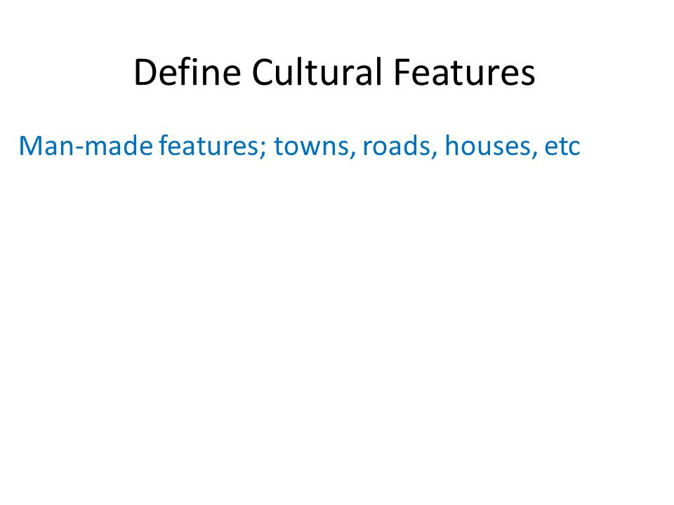 Define Cultural Features Man-made features; towns, roads, houses, etc