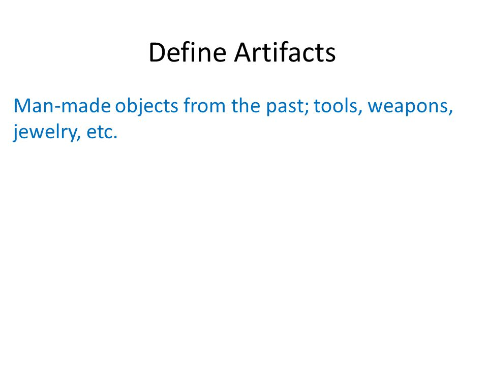 Define Artifacts Man-made objects from the past; tools, weapons, jewelry, etc.