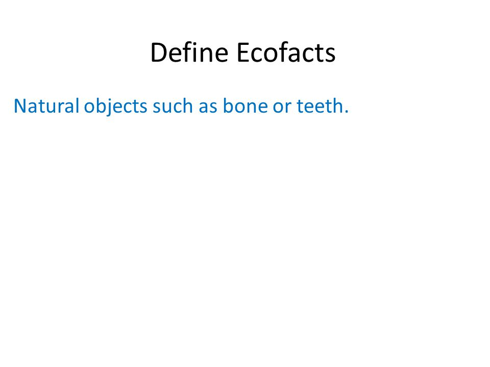 Define Ecofacts Natural objects such as bone or teeth.