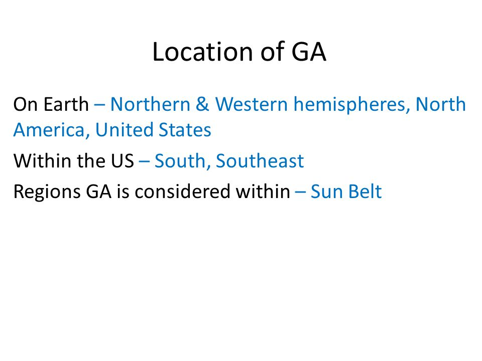 Location of GA On Earth – Northern & Western hemispheres, North America, United States Within the US – South, Southeast Regions GA is considered within – Sun Belt