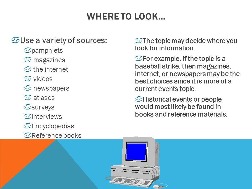 aUse a variety of sources: apamphlets a magazines a the internet a videos a newspapers a atlases asurveys aInterviews aEncyclopedias aReference books aThe topic may decide where you look for information.