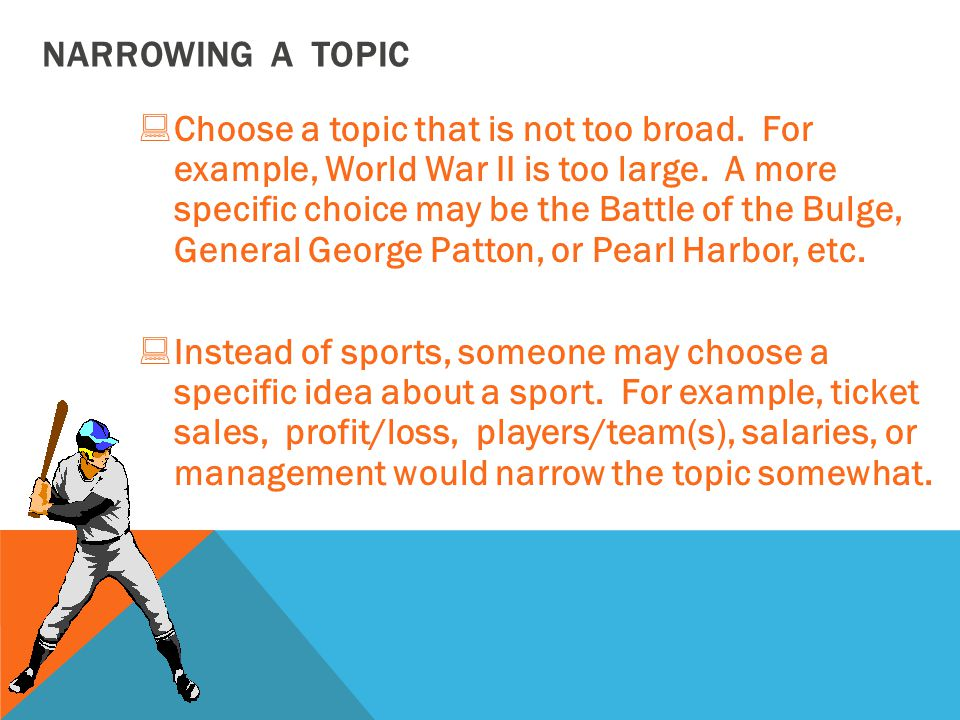 NARROWING A TOPIC :Choose a topic that is not too broad.