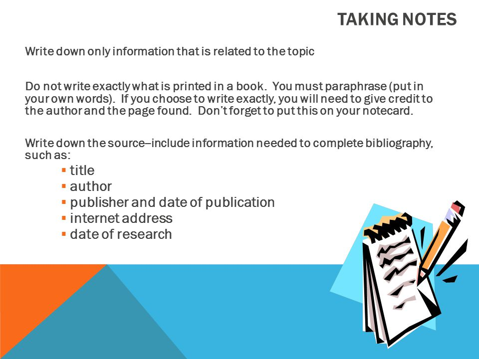 TAKING NOTES Write down only information that is related to the topic Do not write exactly what is printed in a book.