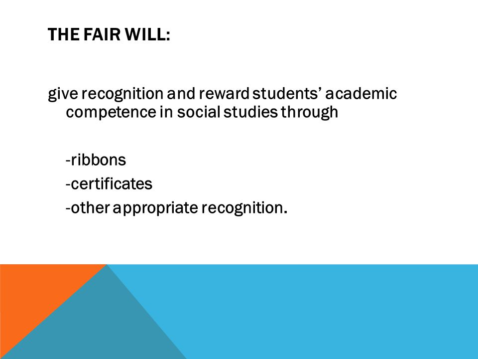 THE FAIR WILL: give recognition and reward students' academic competence in social studies through -ribbons -certificates -other appropriate recognition.
