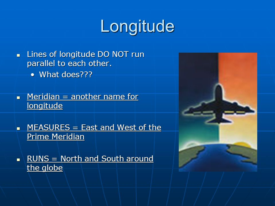 Longitude Lines of longitude DO NOT run parallel to each other.