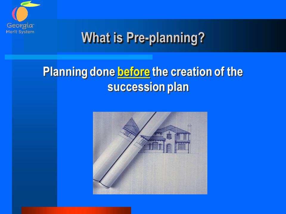 What is Pre-planning? Planning done before the creation of the succession plan