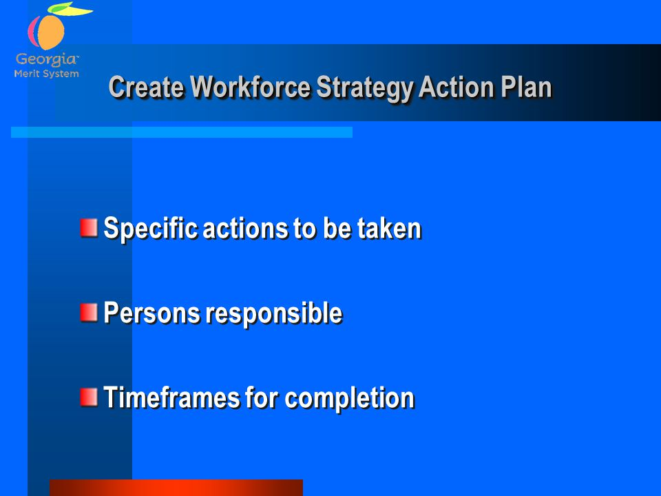 Create Workforce Strategy Action Plan Specific actions to be taken Persons responsible Timeframes for completion Specific actions to be taken Persons