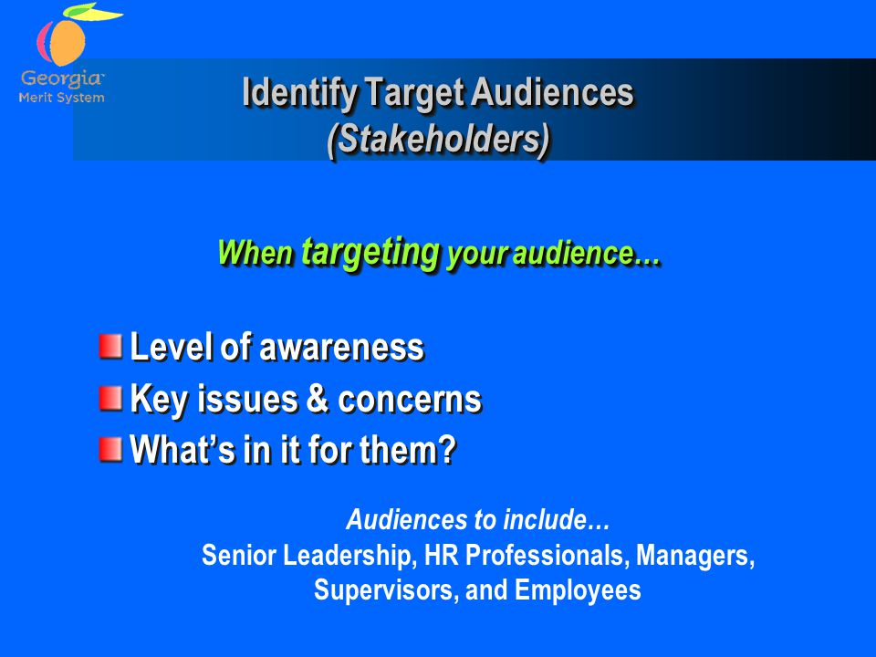 Identify Target Audiences (Stakeholders) When targeting your audience… Level of awareness Key issues & concerns What's in it for them? When targeting