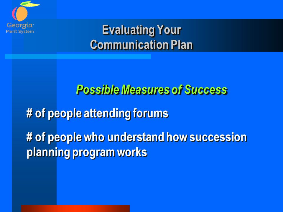 Evaluating Your Communication Plan Possible Measures of Success Possible Measures of Success # of people attending forums # of people who understand h