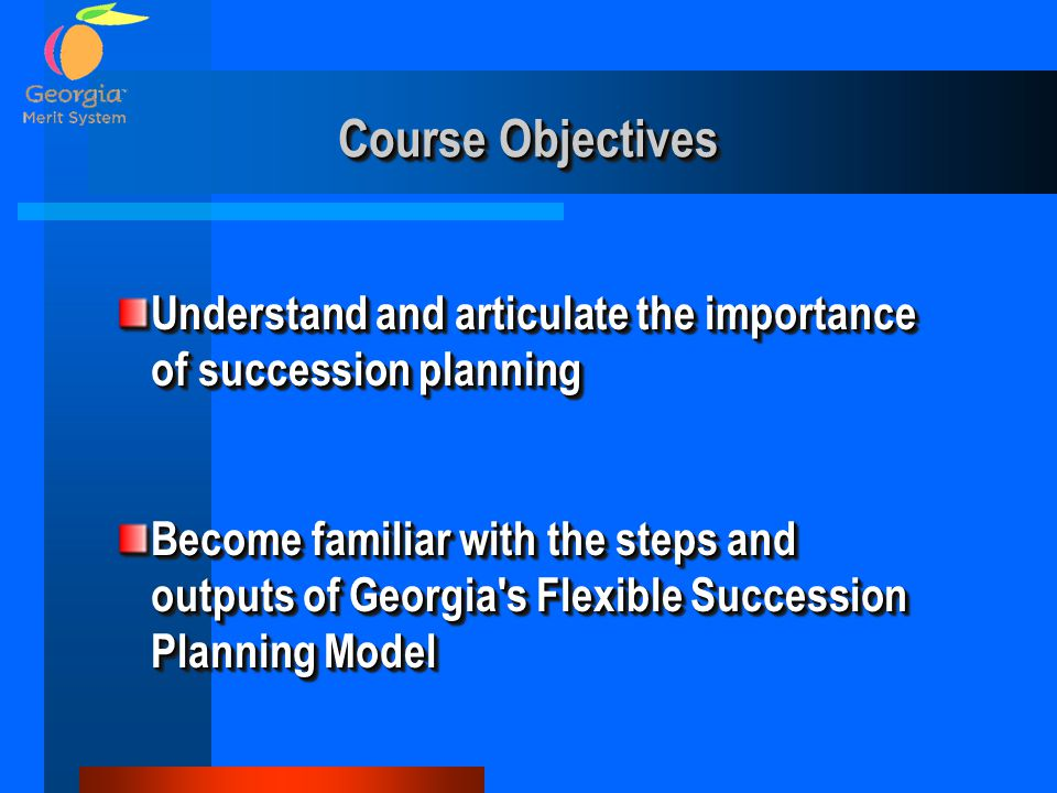 Course Objectives Understand and articulate the importance of succession planning Become familiar with the steps and outputs of Georgia s Flexible Succession Planning Model Understand and articulate the importance of succession planning Become familiar with the steps and outputs of Georgia s Flexible Succession Planning Model