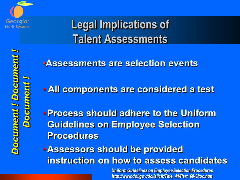 Legal Implications of Talent Assessments Assessors should be provided instruction on how to assess candidates Process should adhere to the Uniform Guidelines on Employee Selection Procedures Uniform Guidelines on Employee Selection Procedures http://www.dol.gov/dol/allcfr/Title_41/Part_60-3/toc.htm Uniform Guidelines on Employee Selection Procedures http://www.dol.gov/dol/allcfr/Title_41/Part_60-3/toc.htm All components are considered a test Document .