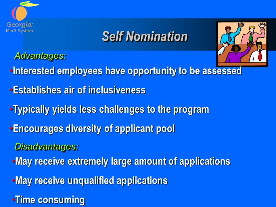 Self Nomination Self Nomination Advantages:Advantages: Disadvantages:Disadvantages: Interested employees have opportunity to be assessed Interested em