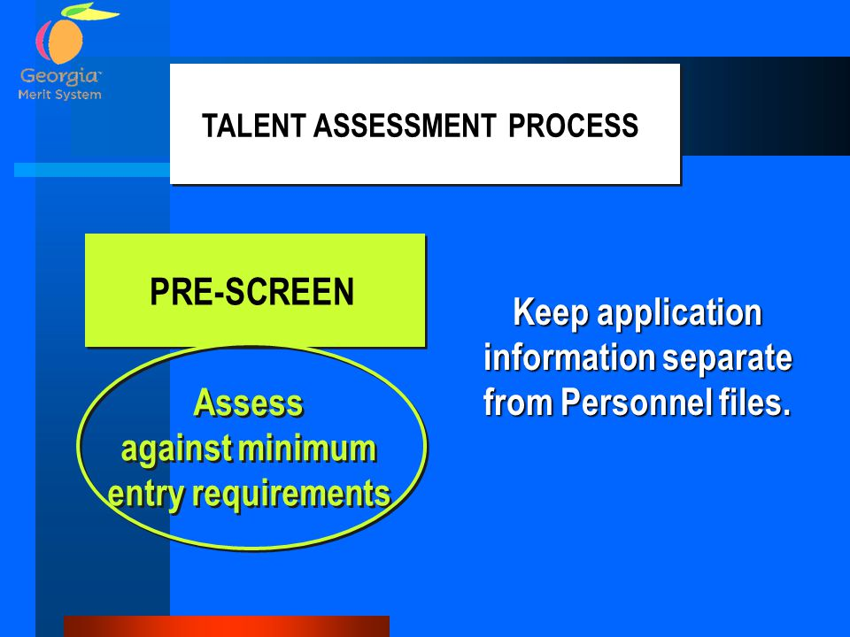 PRE-SCREEN TALENT ASSESSMENT PROCESS Assess against minimum entry requirements Assess against minimum entry requirements Keep application information separate from Personnel files.