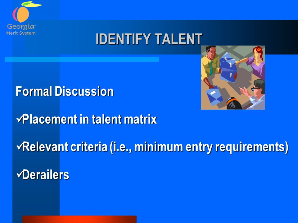 IDENTIFY TALENT Formal Discussion Placement in talent matrix Placement in talent matrix Relevant criteria (i.e., minimum entry requirements) Relevant