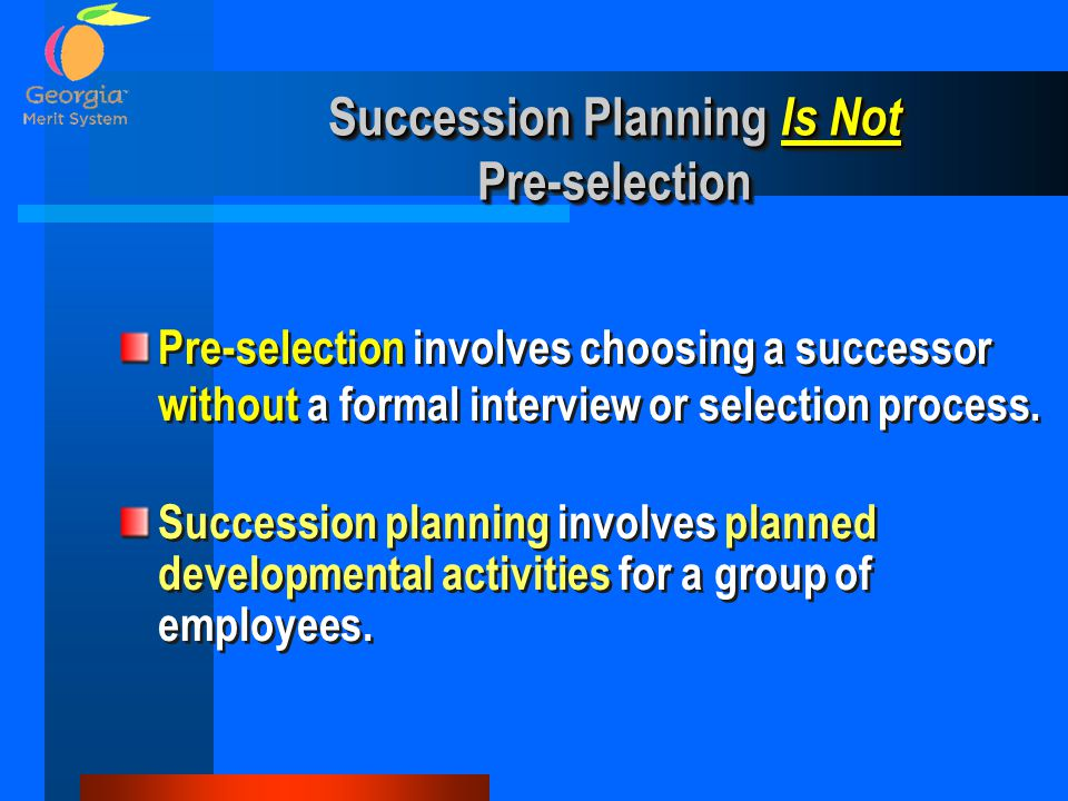 Succession Planning Is Not Pre-selection Succession planning involves planned developmental activities for a group of employees. Pre-selection involve