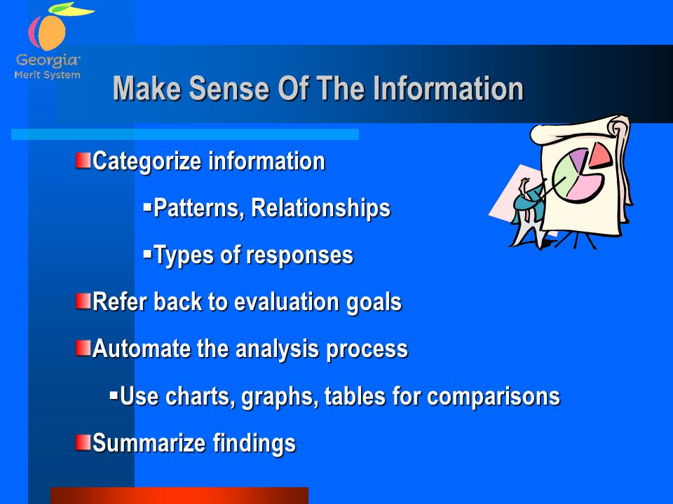 Make Sense Of The Information Categorize information  Patterns, Relationships  Types of responses Refer back to evaluation goals Automate the analysis process  Use charts, graphs, tables for comparisons Summarize findings