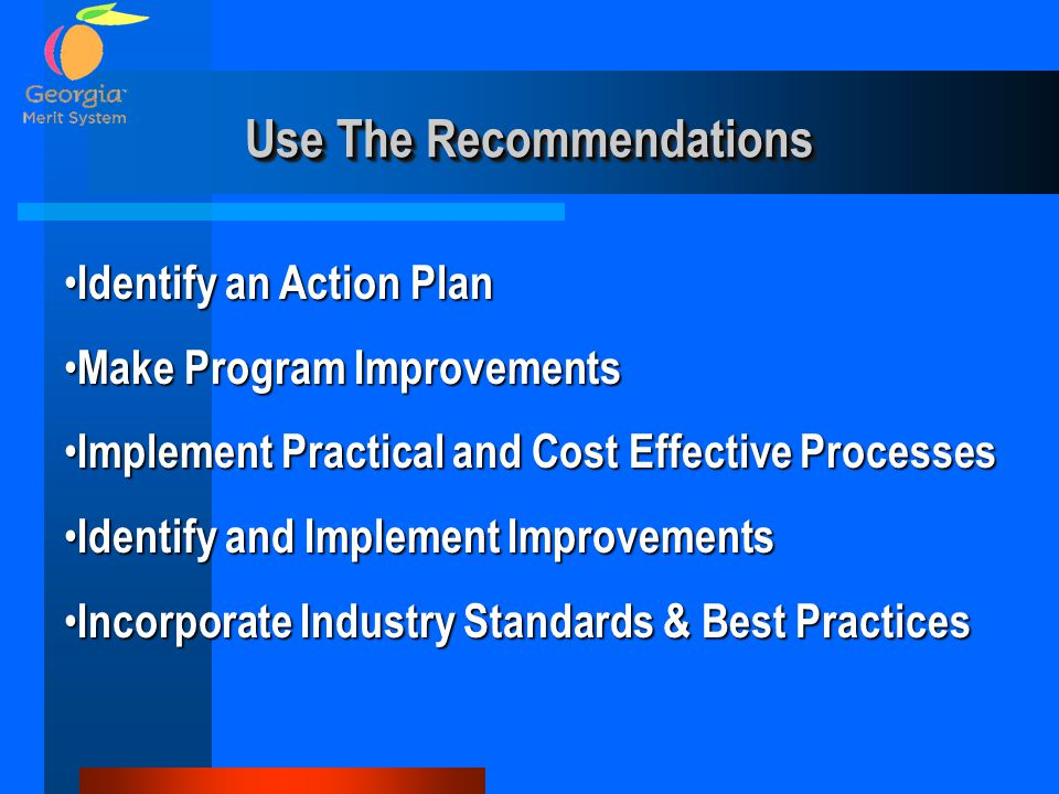 Use The Recommendations Identify an Action Plan Identify an Action Plan Make Program Improvements Make Program Improvements Implement Practical and Cost Effective Processes Implement Practical and Cost Effective Processes Identify and Implement Improvements Identify and Implement Improvements Incorporate Industry Standards & Best Practices Incorporate Industry Standards & Best Practices