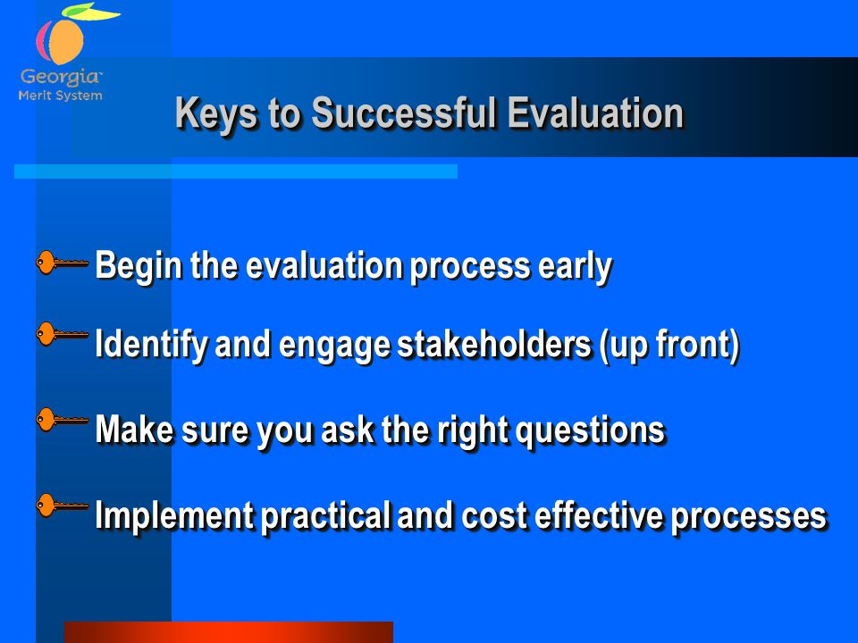 Keys to Successful Evaluation stakeholders Identify and engage stakeholders (up front) Make sure you ask the right questions Begin the evaluation process early Implement practical and cost effective processes