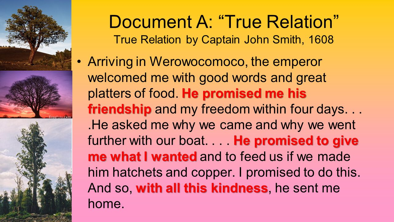 "Document A: ""True Relation"" True Relation by Captain John Smith, 1608 He promised me his friendship He promised to give me what I wanted with all this"