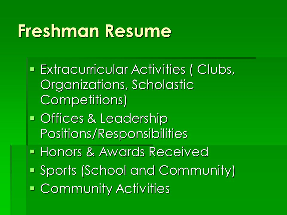 Freshman Resume  Extracurricular Activities ( Clubs, Organizations, Scholastic Competitions)  Offices & Leadership Positions/Responsibilities  Honors & Awards Received  Sports (School and Community)  Community Activities