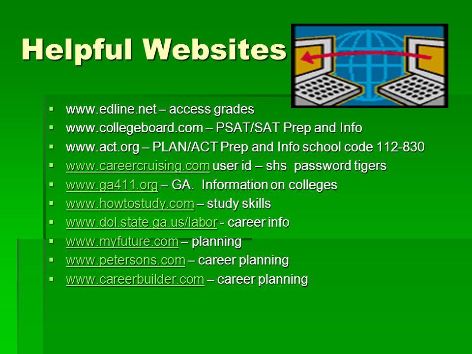 Helpful Websites  www.edline.net – access grades  www.collegeboard.com – PSAT/SAT Prep and Info  www.act.org – PLAN/ACT Prep and Info school code 112-830  www.careercruising.com user id – shs password tigers www.careercruising.com  www.ga411.org – GA.