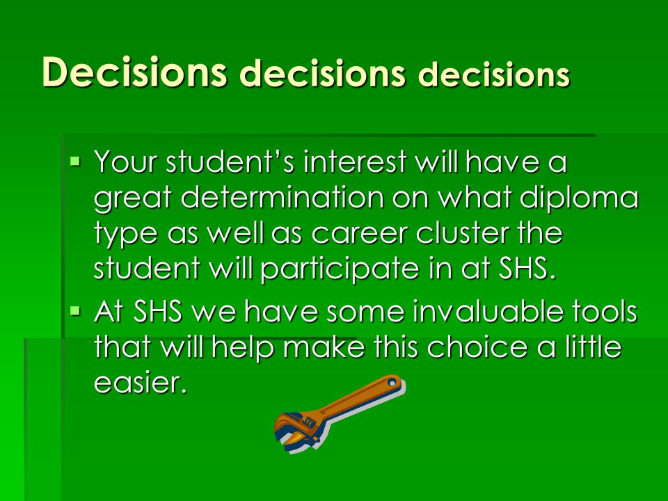 Decisions decisions decisions  Your student's interest will have a great determination on what diploma type as well as career cluster the student will participate in at SHS.