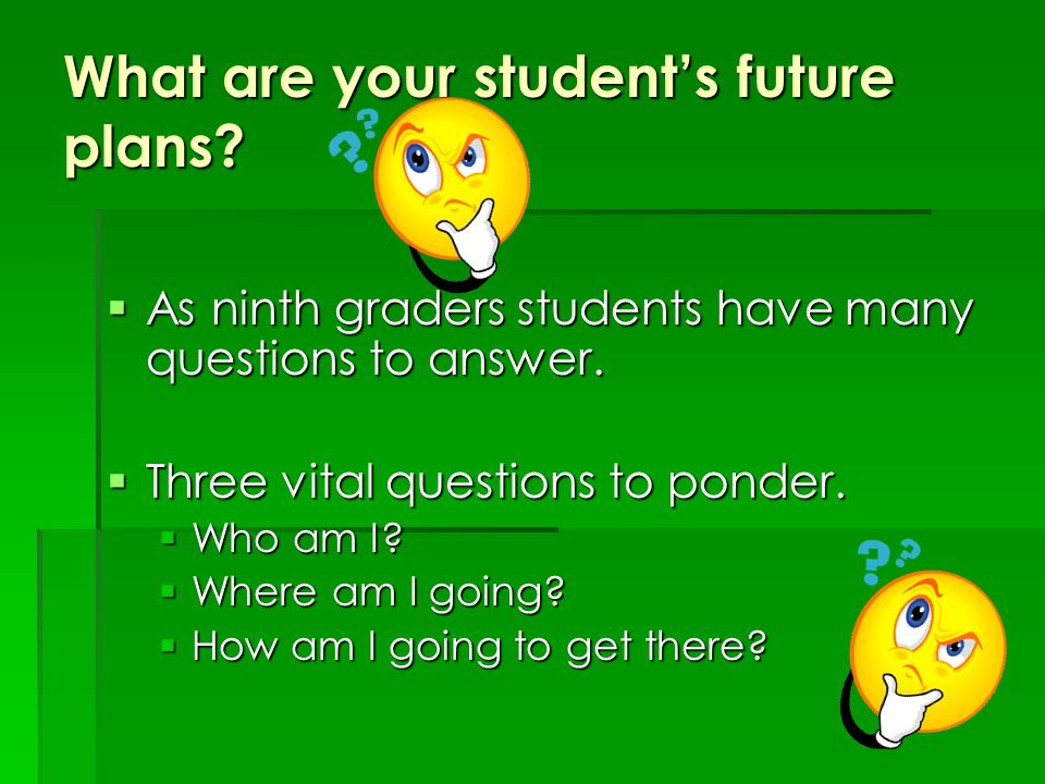 What are your student's future plans. As ninth graders students have many questions to answer.