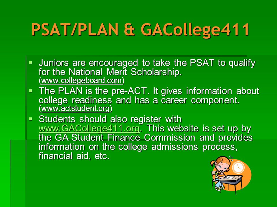 PSAT/PLAN & GACollege411  Juniors are encouraged to take the PSAT to qualify for the National Merit Scholarship.