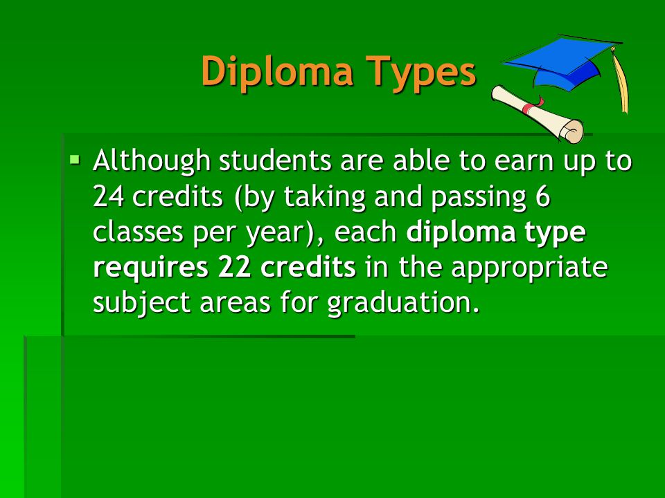 Diploma Types  Although students are able to earn up to 24 credits (by taking and passing 6 classes per year), each diploma type requires 22 credits in the appropriate subject areas for graduation.