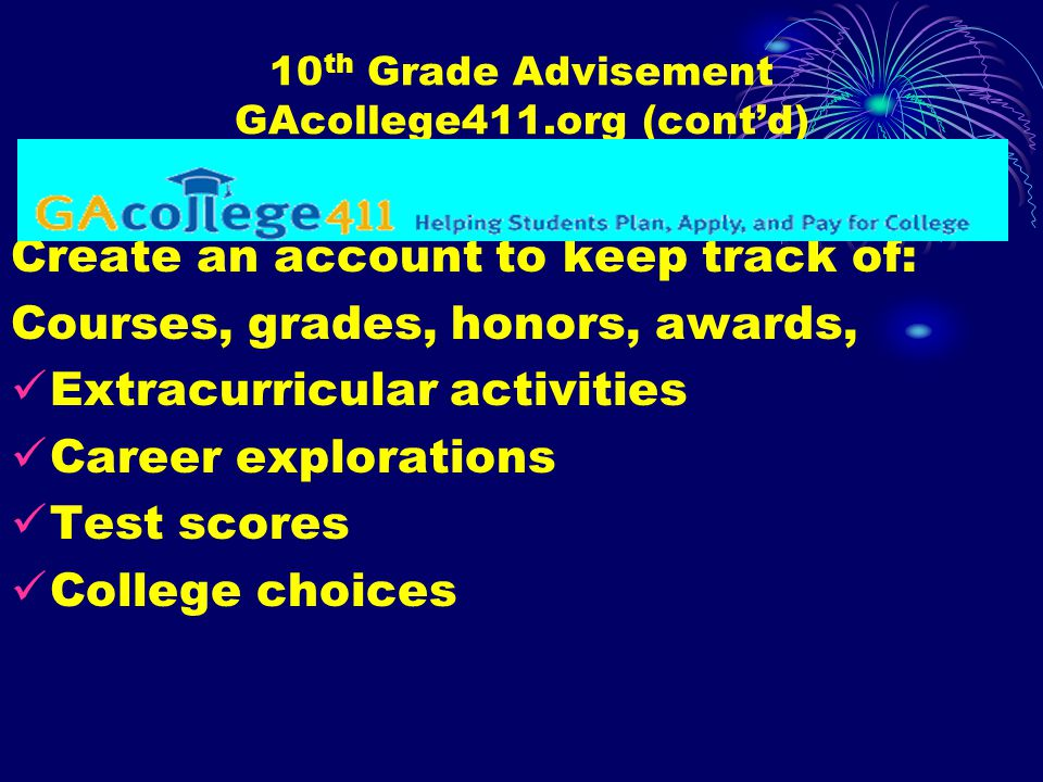 10 th Grade Advisement GAcollege411.org (cont'd) Create an account to keep track of: Courses, grades, honors, awards, Extracurricular activities Career explorations Test scores College choices