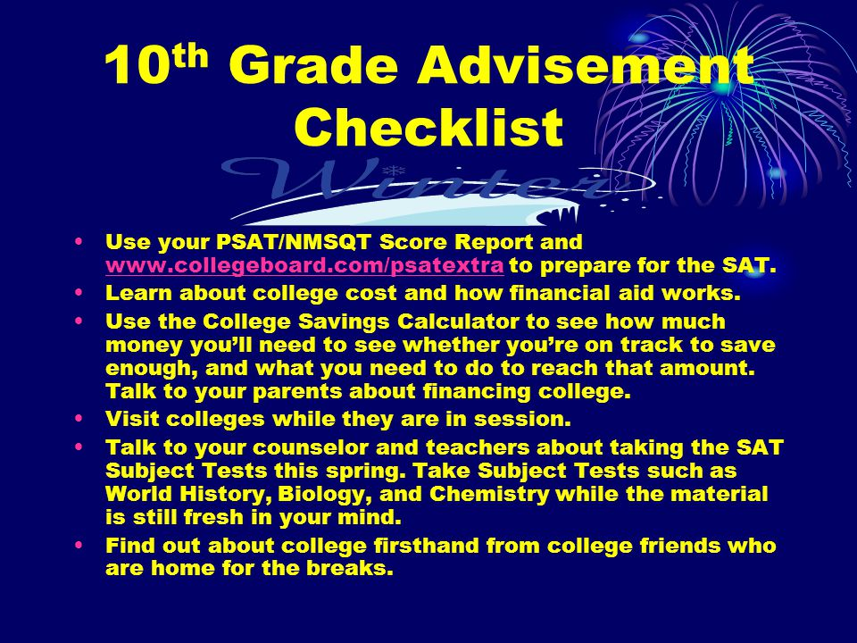 10 th Grade Advisement Checklist Use your PSAT/NMSQT Score Report and www.collegeboard.com/psatextra to prepare for the SAT.