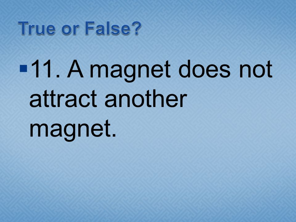 11. A magnet does not attract another magnet.