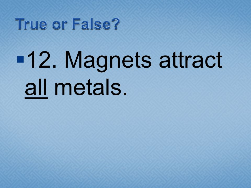  12. Magnets attract all metals.