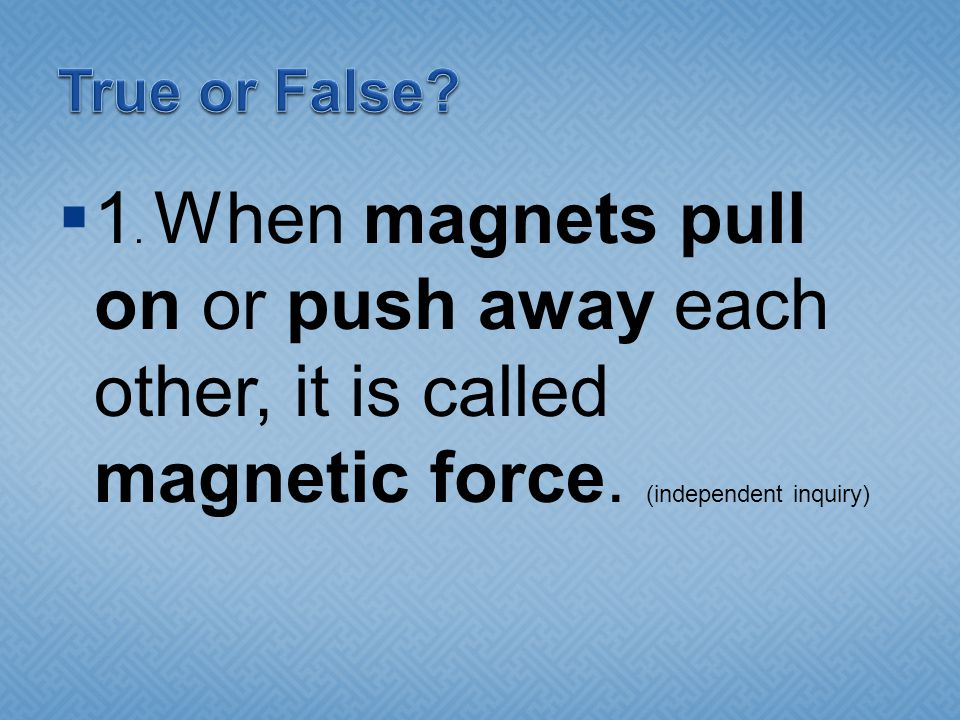  1.When magnets pull on or push away each other, it is called magnetic force.