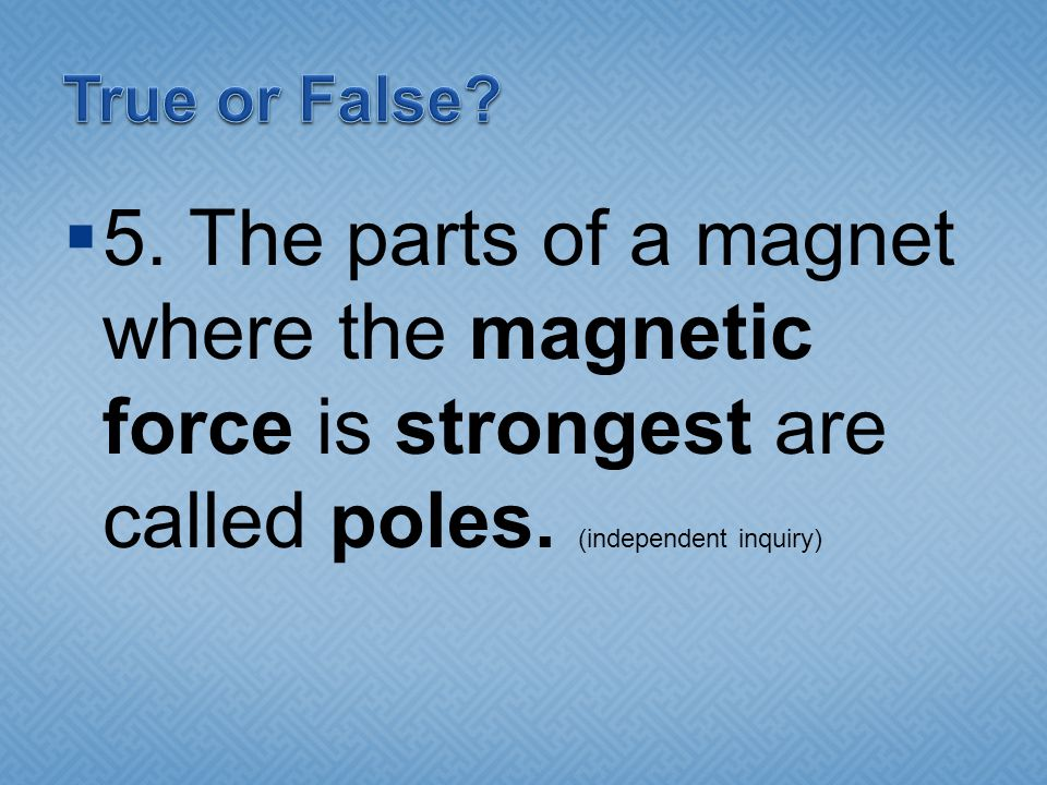  5.The parts of a magnet where the magnetic force is strongest are called poles.