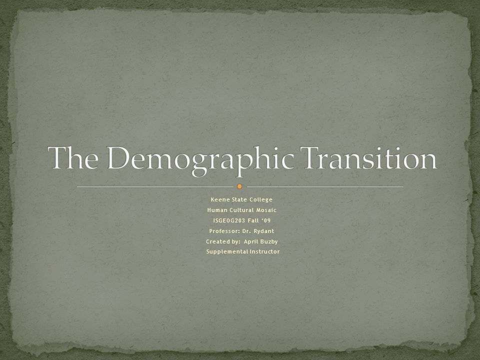 April Buzby Keene State College Fall 2009 Demographic Transition Model (DTM)  Represents a nation's transition through industrialization  Commonly involves 4 stages  An idealized picture of population change in a country.