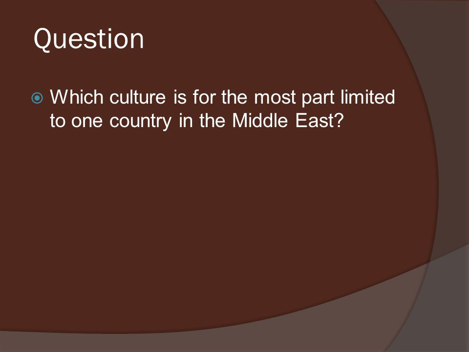 Question  Which culture is for the most part limited to one country in the Middle East?