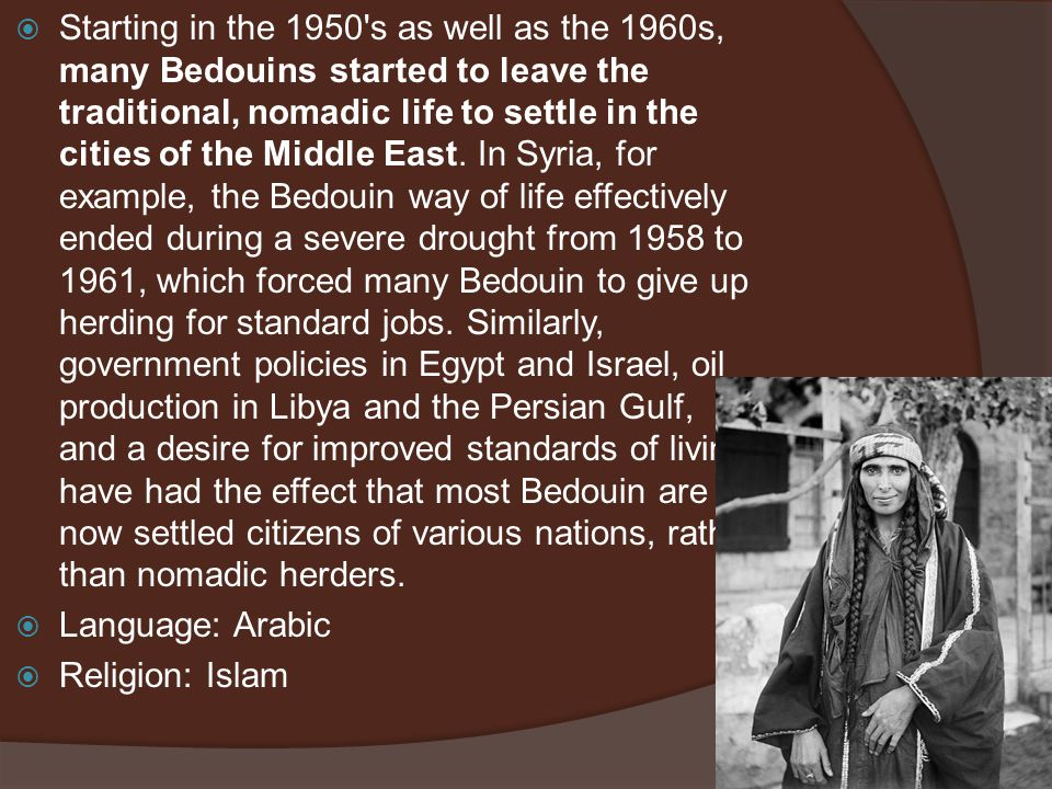  Starting in the 1950's as well as the 1960s, many Bedouins started to leave the traditional, nomadic life to settle in the cities of the Middle East