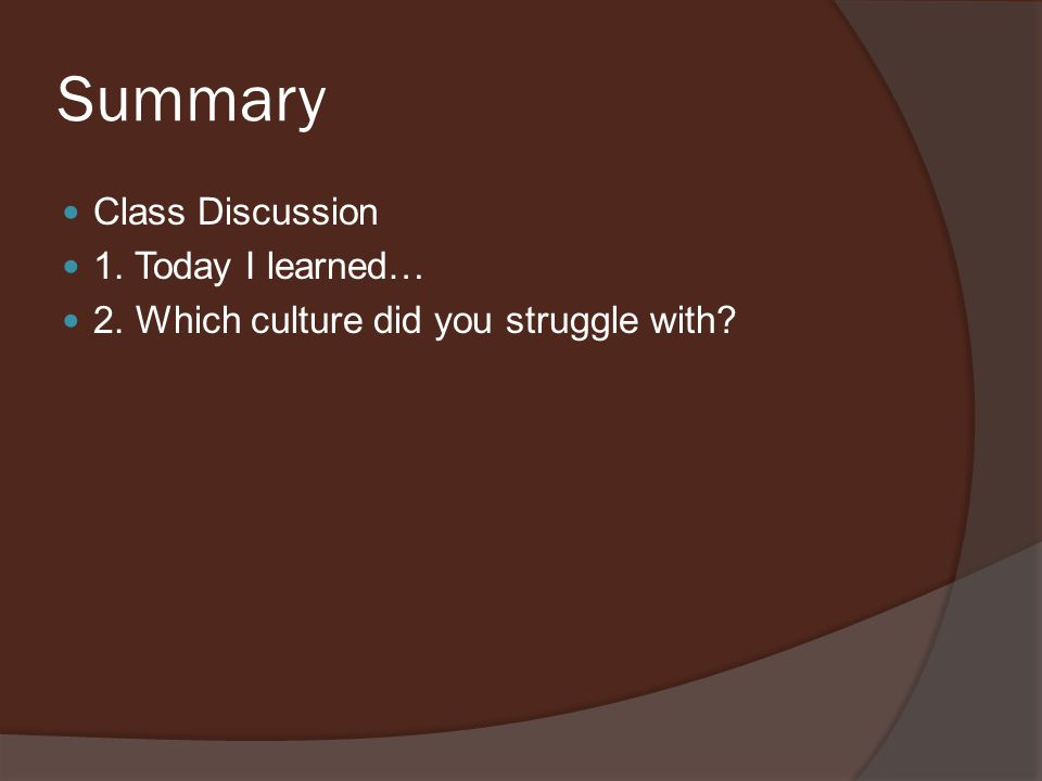 Summary Class Discussion 1. Today I learned… 2. Which culture did you struggle with?