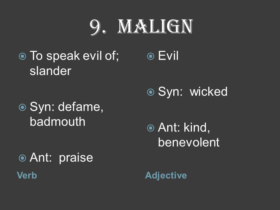 9. malign VerbAdjective  To speak evil of; slander  Syn: defame, badmouth  Ant: praise  Evil  Syn: wicked  Ant: kind, benevolent