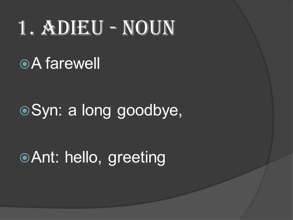 1. Adieu - Noun  A farewell  Syn: a long goodbye,  Ant: hello, greeting