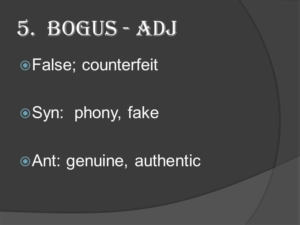 5. Bogus - Adj  False; counterfeit  Syn: phony, fake  Ant: genuine, authentic
