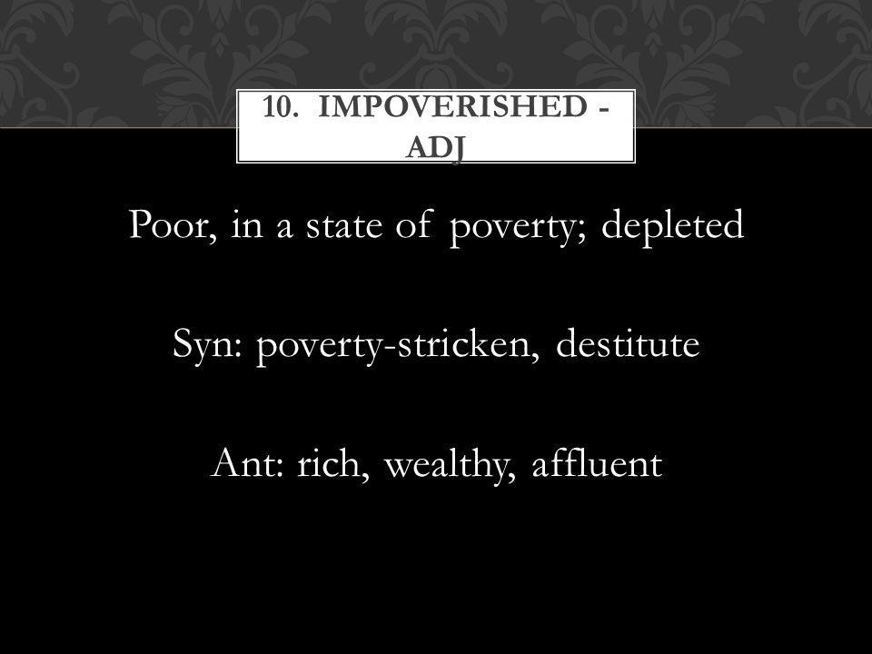 Poor, in a state of poverty; depleted Syn: poverty-stricken, destitute Ant: rich, wealthy, affluent 10.