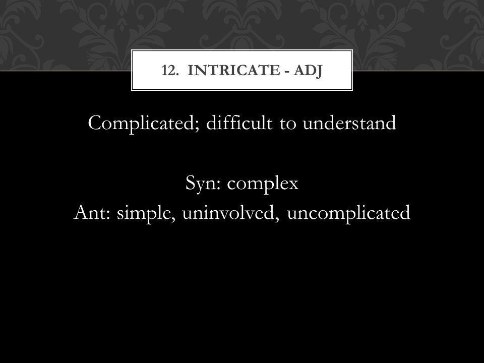 Complicated; difficult to understand Syn: complex Ant: simple, uninvolved, uncomplicated 12. INTRICATE - ADJ