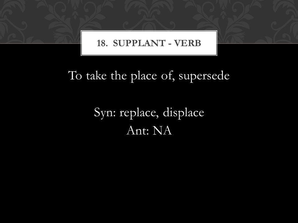 To take the place of, supersede Syn: replace, displace Ant: NA 18. SUPPLANT - VERB
