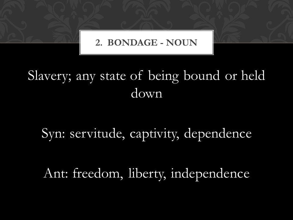 Slavery; any state of being bound or held down Syn: servitude, captivity, dependence Ant: freedom, liberty, independence 2. BONDAGE - NOUN