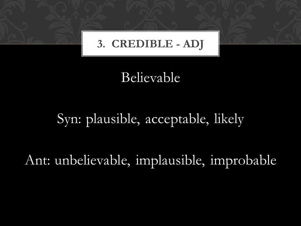 Believable Syn: plausible, acceptable, likely Ant: unbelievable, implausible, improbable 3.