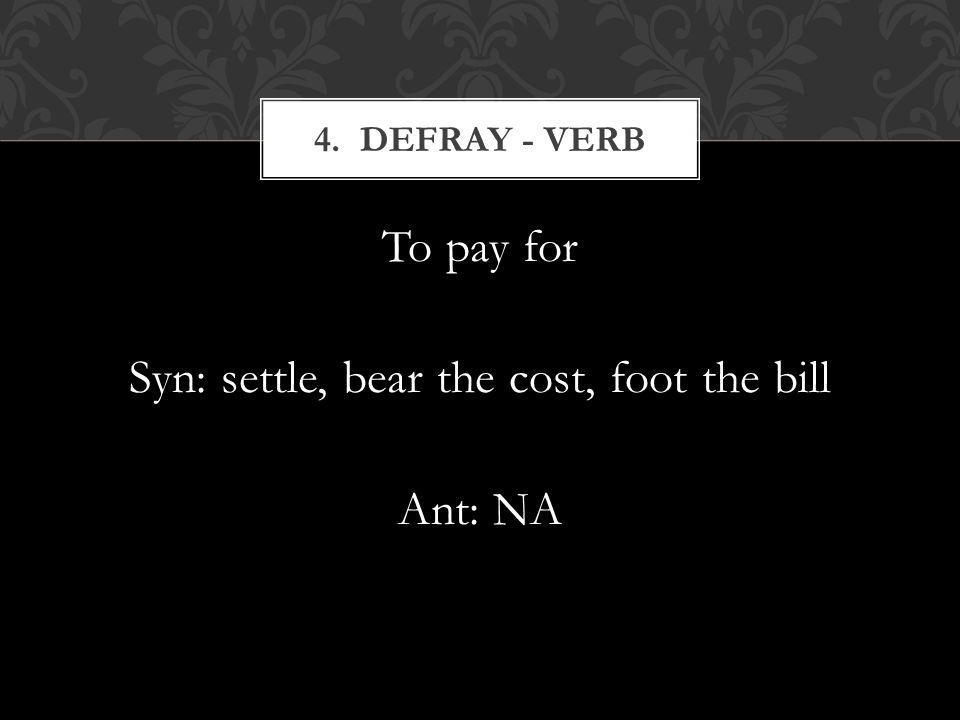 To pay for Syn: settle, bear the cost, foot the bill Ant: NA 4. DEFRAY - VERB